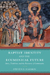Baptist Identity and the Ecumenical Future: Story, Tradition, and the Recovery of Community by Steven R. Harmon