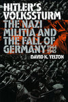 Hitler's Volkssturm: The Nazi Militia and the Fall of Germany, 1944-1945 by David K. Yelton