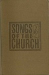 Songs of the Church: a Collection of Over Seven Hundred Hymns and Spiritual Songs Both Old and New Suitable for All Services of the Church and Special Occasions